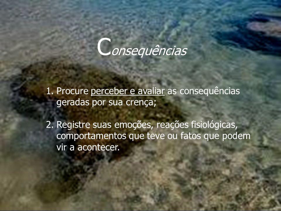 Consequências Procure perceber e avaliar as consequências geradas por sua crença;