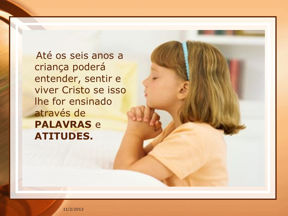 Até os seis anos a criança poderá entender, sentir e viver Cristo se isso lhe for ensinado através de PALAVRAS e ATITUDES.