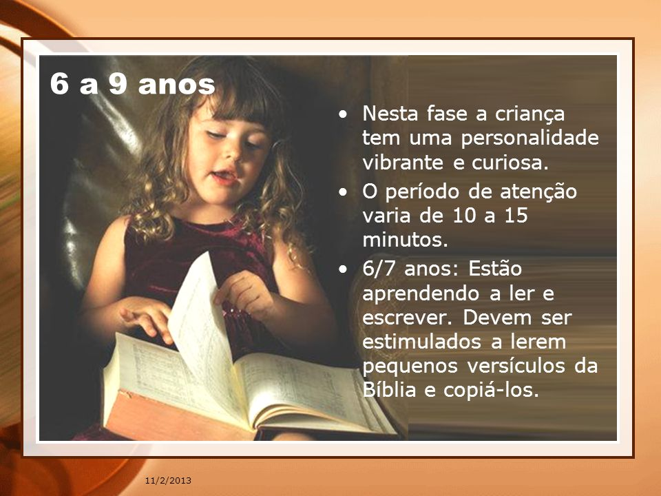 6 a 9 anos Nesta fase a criança tem uma personalidade vibrante e curiosa. O período de atenção varia de 10 a 15 minutos.