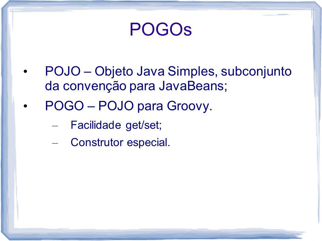 POGOs POJO – Objeto Java Simples, subconjunto da convenção para JavaBeans; POGO – POJO para Groovy.
