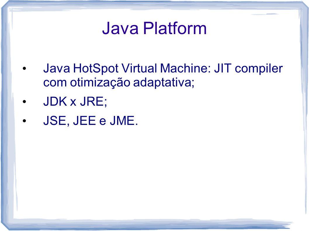 Java PlatformJava HotSpot Virtual Machine: JIT compiler com otimização adaptativa; JDK x JRE; JSE, JEE e JME.