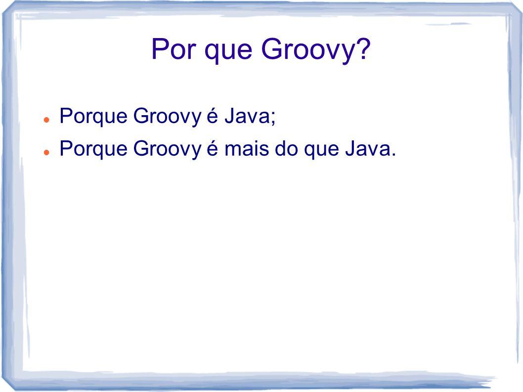 Por que Groovy Porque Groovy é Java;