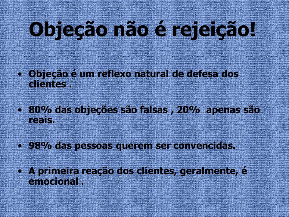 Objeção não é rejeição!Objeção é um reflexo natural de defesa dos clientes . 80% das objeções são falsas , 20% apenas são reais.