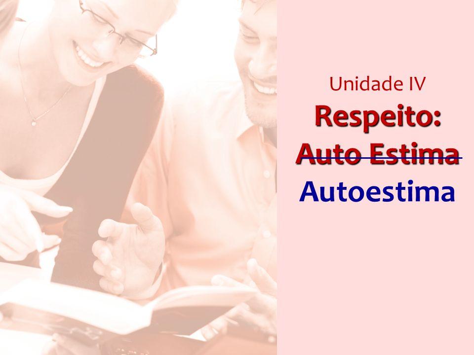Unidade IV Respeito: Auto Estima Autoestima