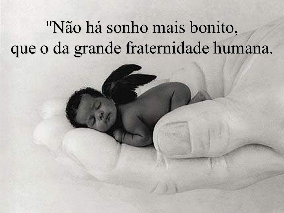 Não há sonho mais bonito, que o da grande fraternidade humana.