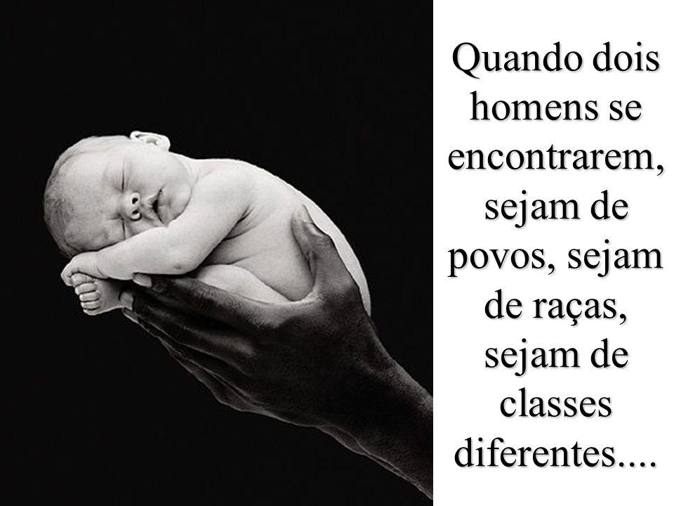 Quando dois homens se encontrarem, sejam de povos, sejam de raças, sejam de classes diferentes....