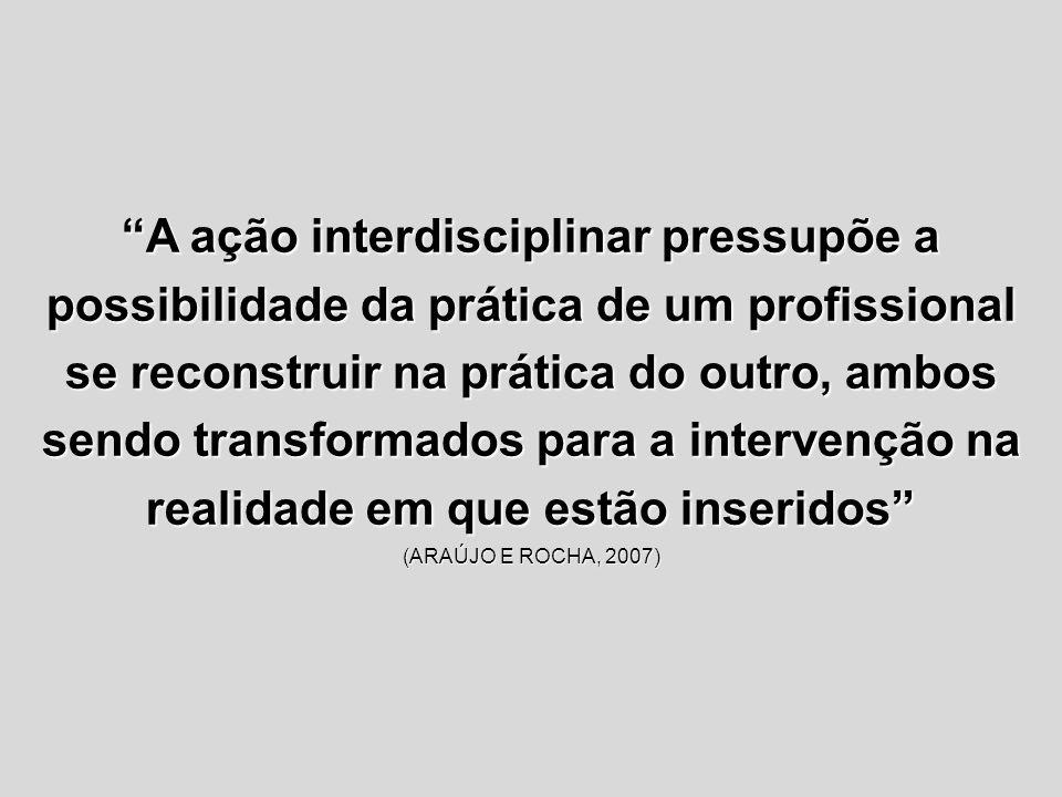 A ação interdisciplinar pressupõe a possibilidade da prática de um profissional se reconstruir na prática do outro, ambos sendo transformados para a intervenção na realidade em que estão inseridos (ARAÚJO E ROCHA, 2007)