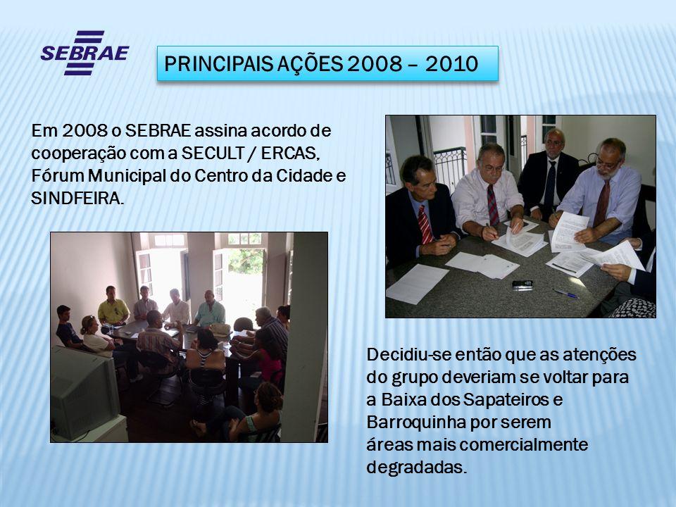 PRINCIPAIS AÇÕES 2008 – 2010 Em 2008 o SEBRAE assina acordo de cooperação com a SECULT / ERCAS, Fórum Municipal do Centro da Cidade e SINDFEIRA.