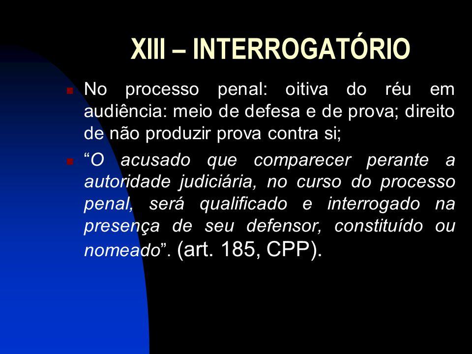 XIII – INTERROGATÓRIO No processo penal: oitiva do réu em audiência: meio de defesa e de prova; direito de não produzir prova contra si;