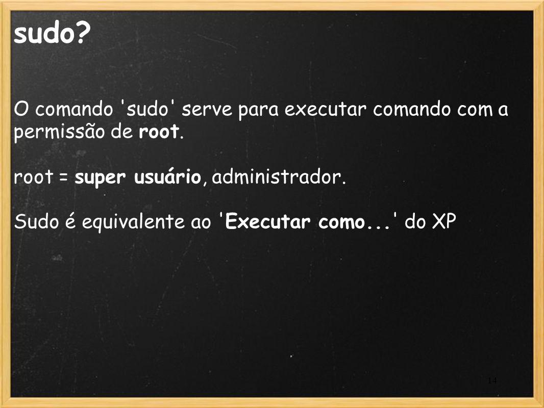 sudo O comando sudo serve para executar comando com a permissão de root. root = super usuário, administrador.
