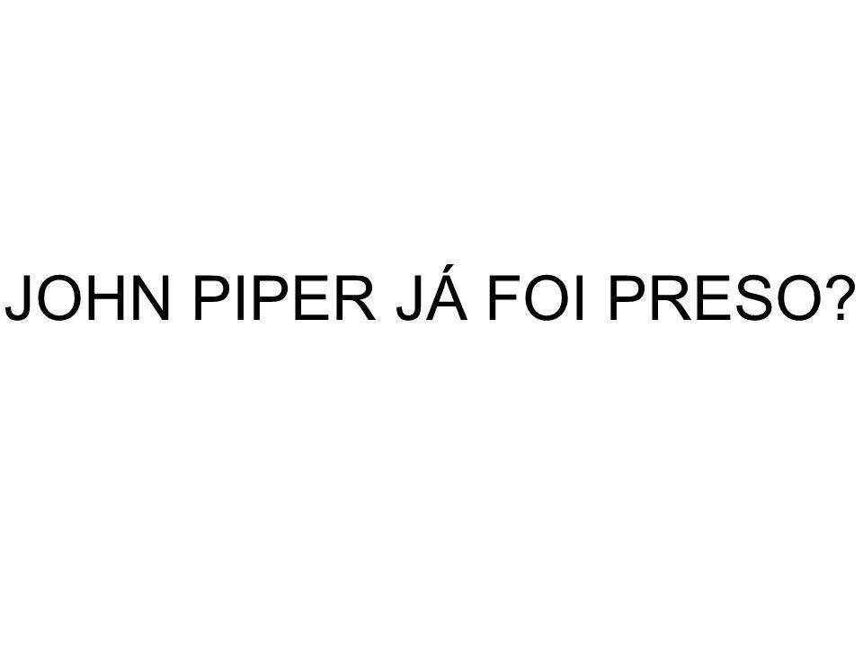 JOHN PIPER JÁ FOI PRESO