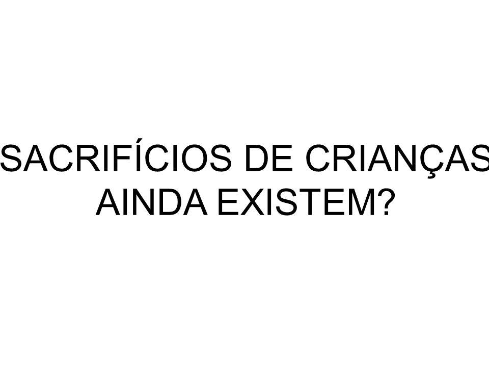 SACRIFÍCIOS DE CRIANÇAS AINDA EXISTEM