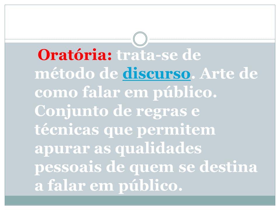 Oratória: trata-se de método de discurso. Arte de como falar em público.