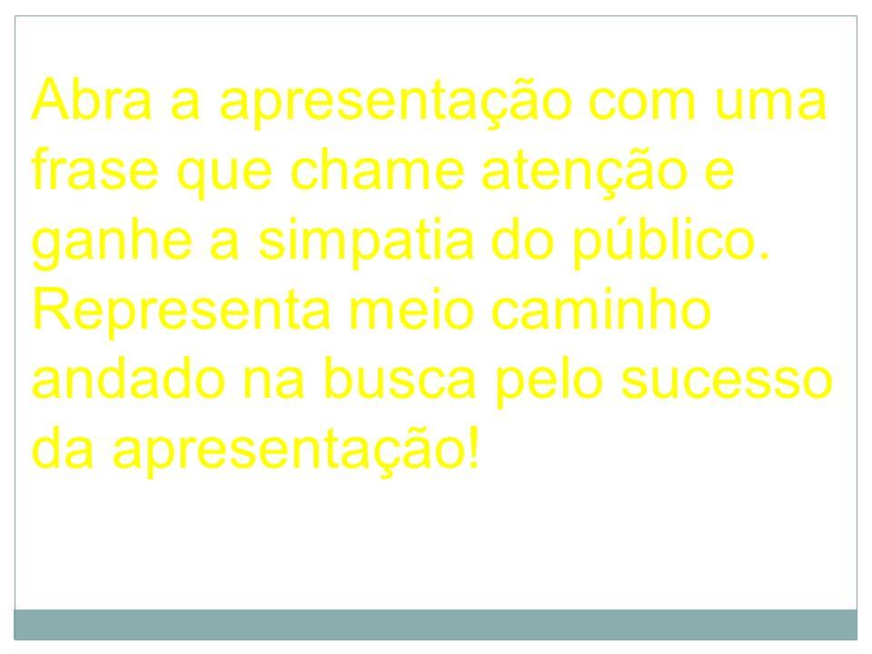 Abra a apresentação com uma frase que chame atenção e ganhe a simpatia do público.