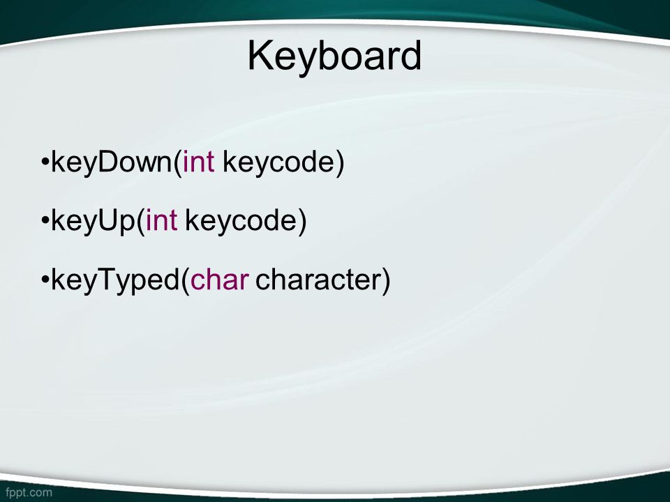 Keyboard keyDown(int keycode) keyUp(int keycode)