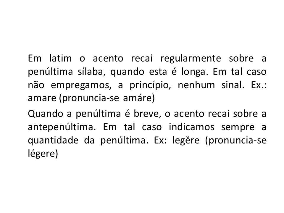 Em latim o acento recai regularmente sobre a penúltima sílaba, quando esta é longa. Em tal caso não empregamos, a princípio, nenhum sinal. Ex.: amare (pronuncia-se amáre)
