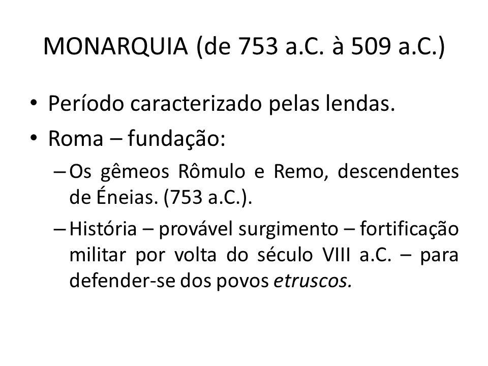 MONARQUIA (de 753 a.C. à 509 a.C.) Período caracterizado pelas lendas.