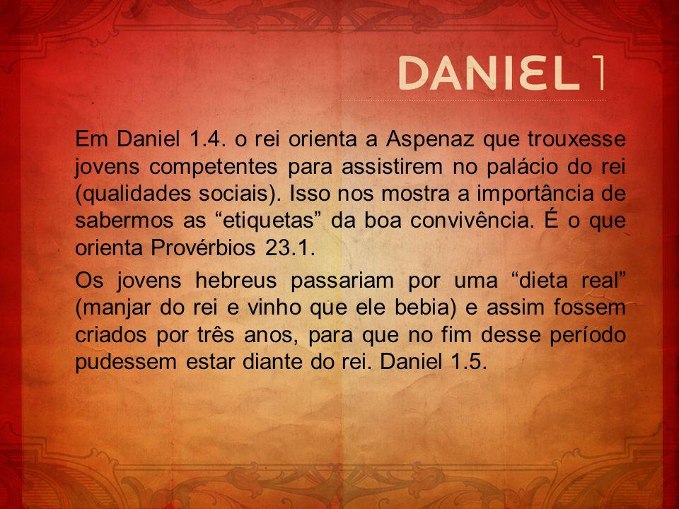 Em Daniel 1.4. o rei orienta a Aspenaz que trouxesse jovens competentes para assistirem no palácio do rei (qualidades sociais). Isso nos mostra a importância de sabermos as etiquetas da boa convivência. É o que orienta Provérbios 23.1.