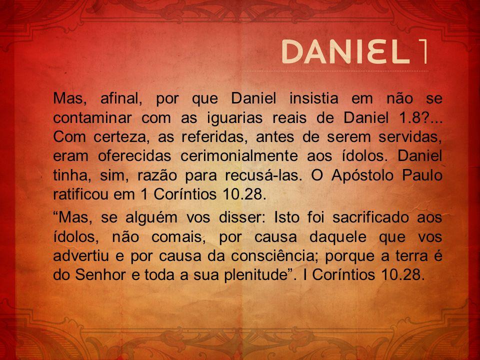 Mas, afinal, por que Daniel insistia em não se contaminar com as iguarias reais de Daniel 1.8 ... Com certeza, as referidas, antes de serem servidas, eram oferecidas cerimonialmente aos ídolos. Daniel tinha, sim, razão para recusá-las. O Apóstolo Paulo ratificou em 1 Coríntios 10.28.