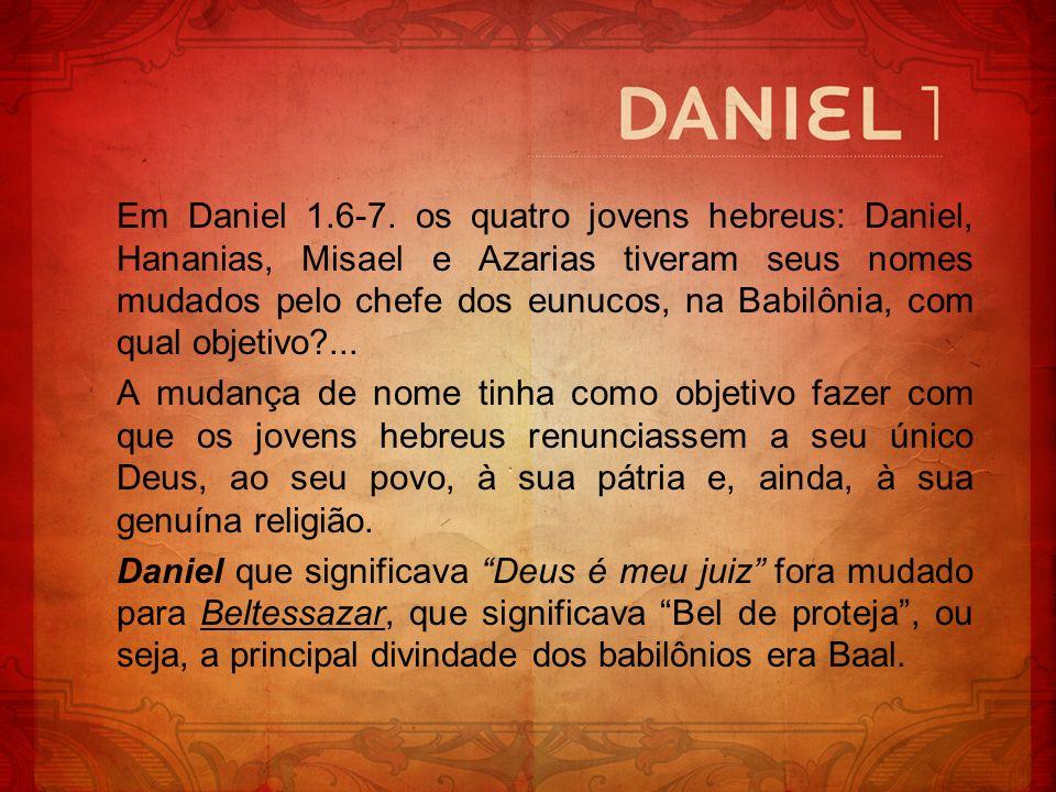 Em Daniel 1.6-7. os quatro jovens hebreus: Daniel, Hananias, Misael e Azarias tiveram seus nomes mudados pelo chefe dos eunucos, na Babilônia, com qual objetivo ...