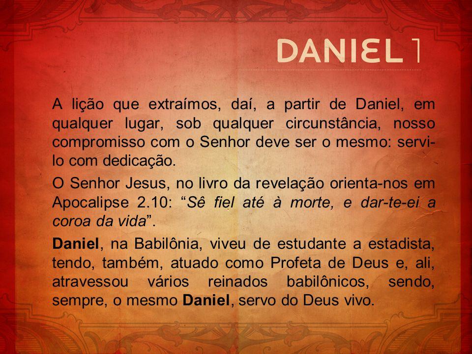 A lição que extraímos, daí, a partir de Daniel, em qualquer lugar, sob qualquer circunstância, nosso compromisso com o Senhor deve ser o mesmo: servi-lo com dedicação.