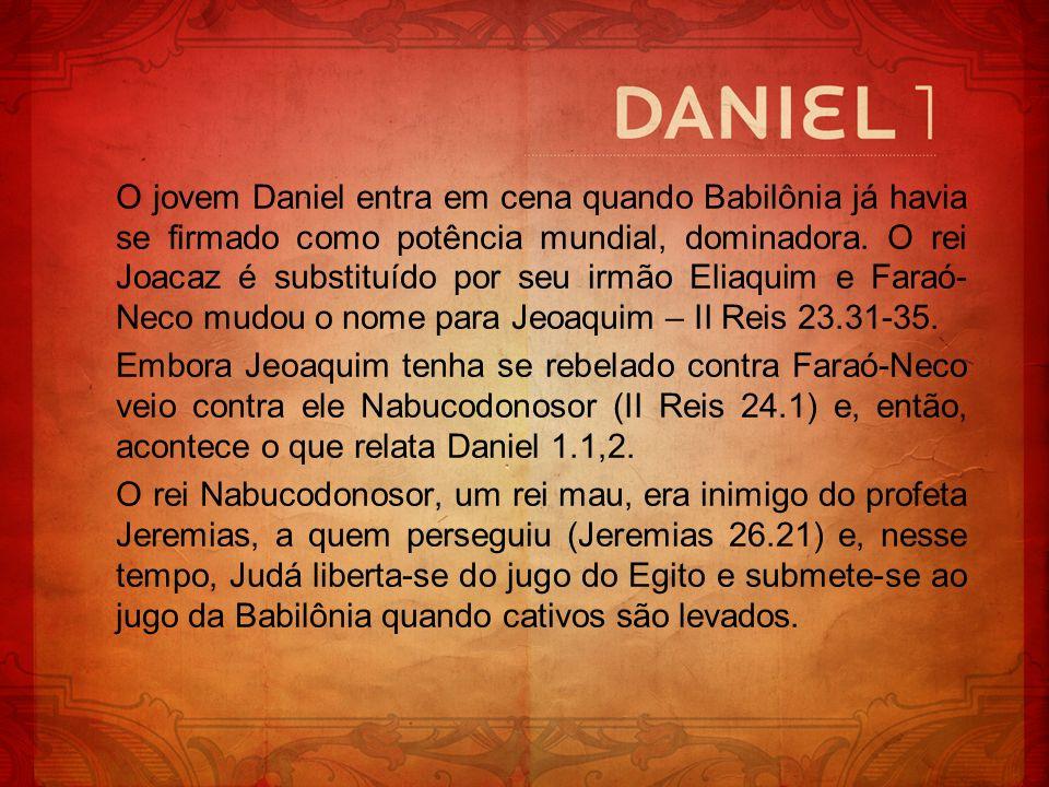 O jovem Daniel entra em cena quando Babilônia já havia se firmado como potência mundial, dominadora. O rei Joacaz é substituído por seu irmão Eliaquim e Faraó-Neco mudou o nome para Jeoaquim – II Reis 23.31-35.