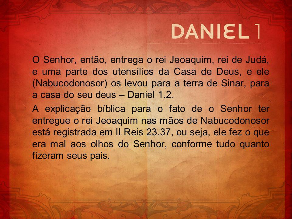 O Senhor, então, entrega o rei Jeoaquim, rei de Judá, e uma parte dos utensílios da Casa de Deus, e ele (Nabucodonosor) os levou para a terra de Sinar, para a casa do seu deus – Daniel 1.2.
