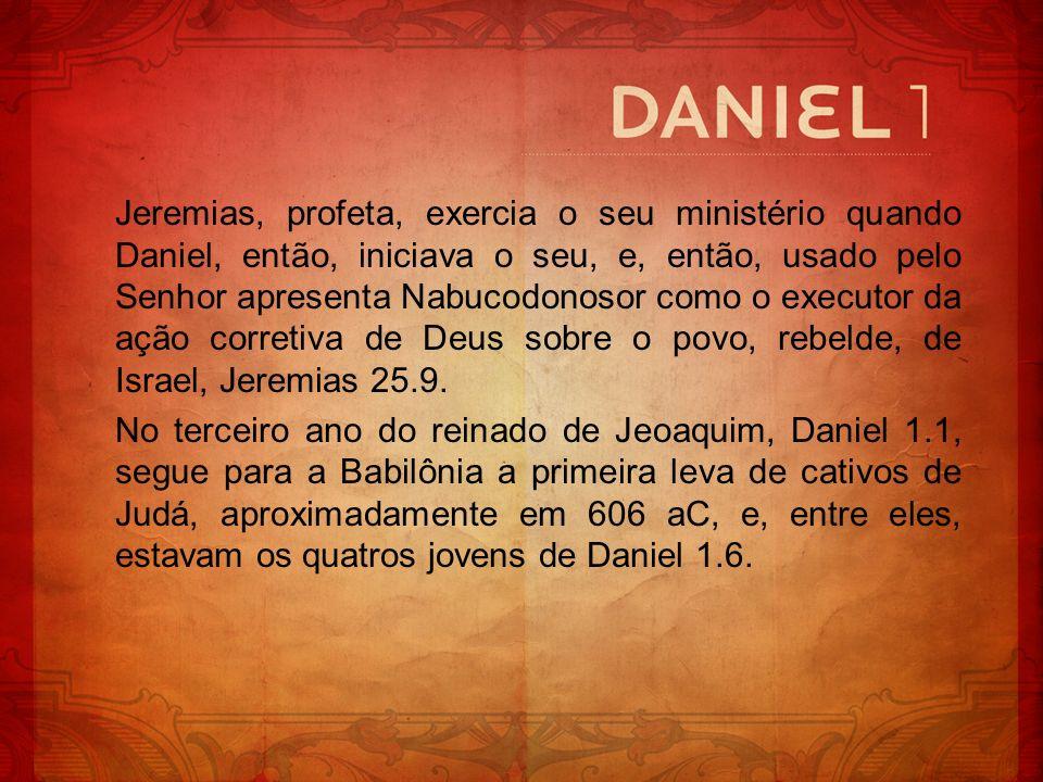 Jeremias, profeta, exercia o seu ministério quando Daniel, então, iniciava o seu, e, então, usado pelo Senhor apresenta Nabucodonosor como o executor da ação corretiva de Deus sobre o povo, rebelde, de Israel, Jeremias 25.9.