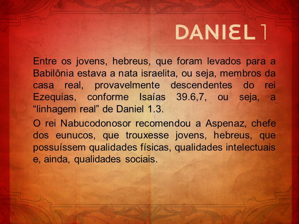Entre os jovens, hebreus, que foram levados para a Babilônia estava a nata israelita, ou seja, membros da casa real, provavelmente descendentes do rei Ezequias, conforme Isaías 39.6,7, ou seja, a linhagem real de Daniel 1.3.