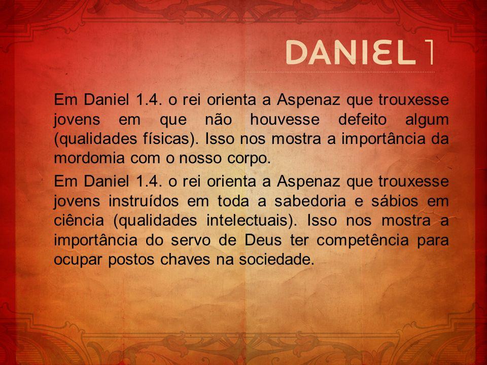 Em Daniel 1.4. o rei orienta a Aspenaz que trouxesse jovens em que não houvesse defeito algum (qualidades físicas). Isso nos mostra a importância da mordomia com o nosso corpo.