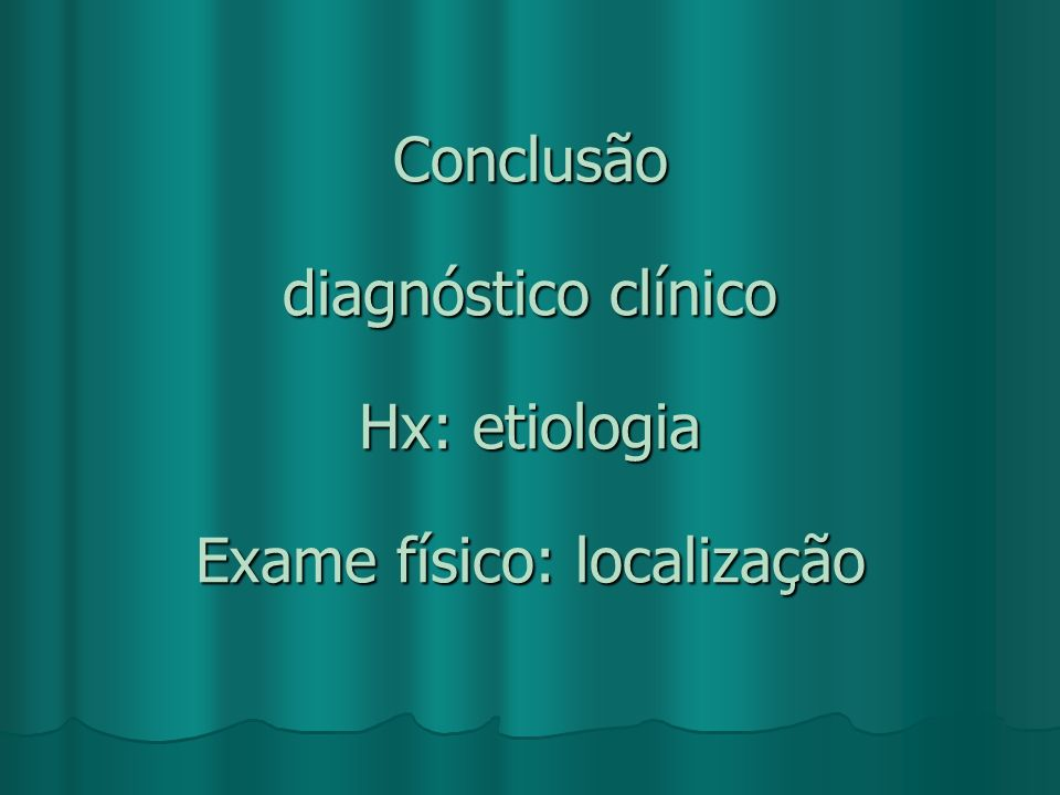 Conclusão diagnóstico clínico Hx: etiologia Exame físico: localização