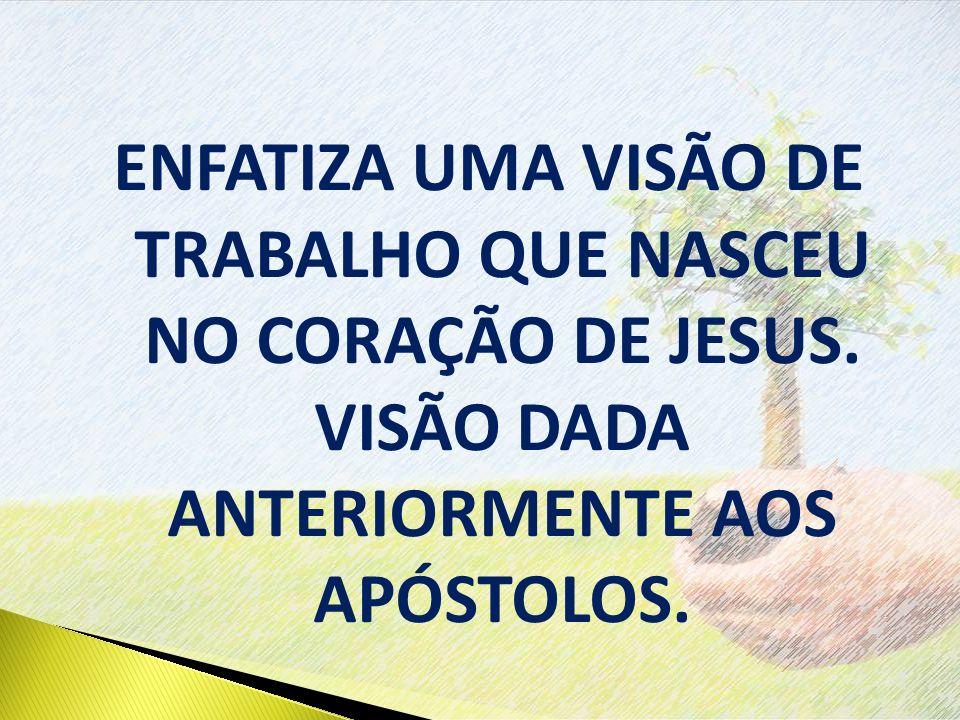 ENFATIZA UMA VISÃO DE TRABALHO QUE NASCEU NO CORAÇÃO DE JESUS