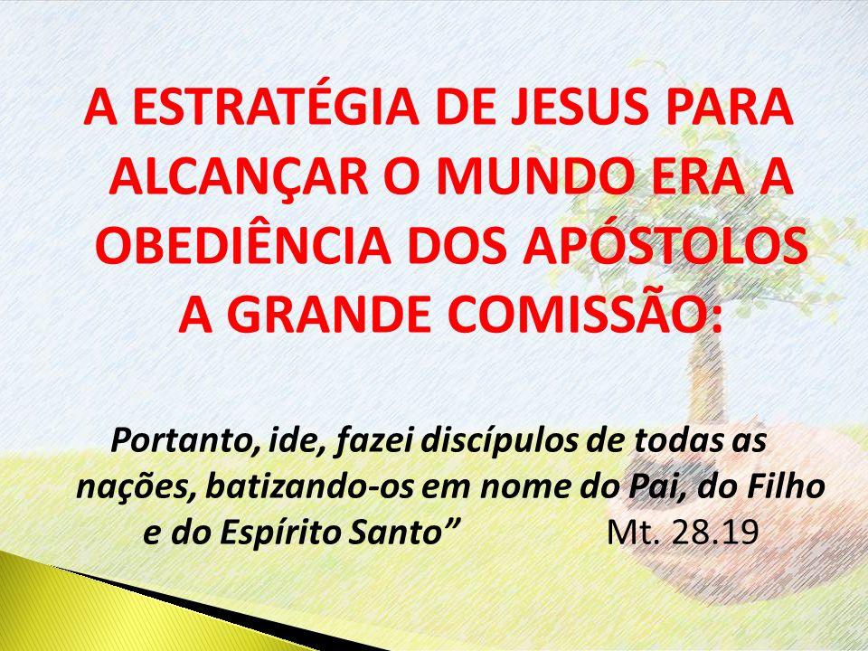A ESTRATÉGIA DE JESUS PARA ALCANÇAR O MUNDO ERA A OBEDIÊNCIA DOS APÓSTOLOS A GRANDE COMISSÃO: