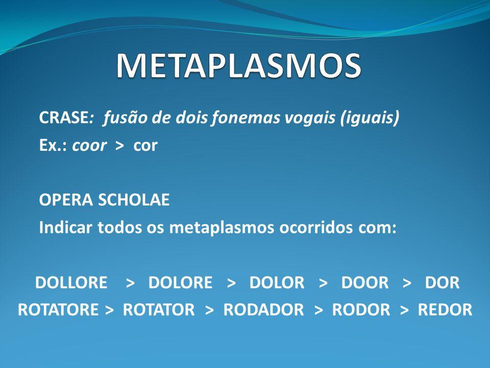 METAPLASMOS CRASE: fusão de dois fonemas vogais (iguais)