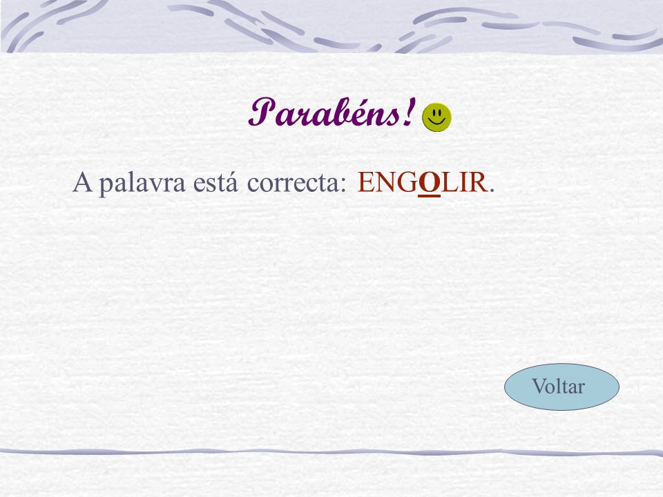Parabéns! A palavra está correcta: ENGOLIR. Voltar