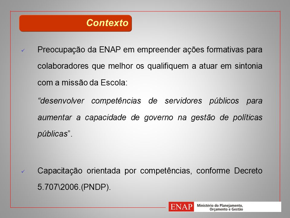 Contexto Preocupação da ENAP em empreender ações formativas para colaboradores que melhor os qualifiquem a atuar em sintonia com a missão da Escola: