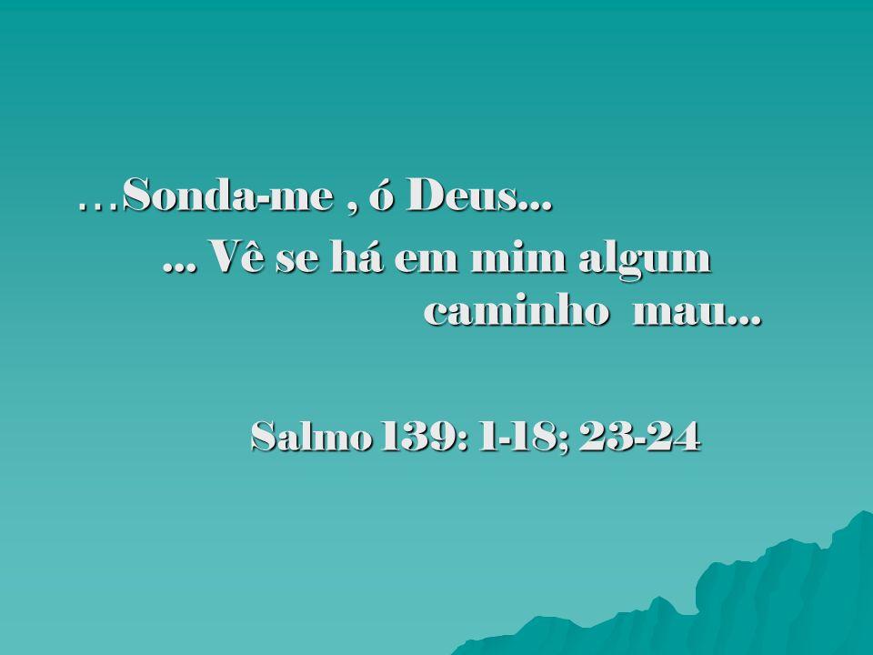 ...Sonda-me , ó Deus... ... Vê se há em mim algum caminho mau... Salmo 139: 1-18; 23-24