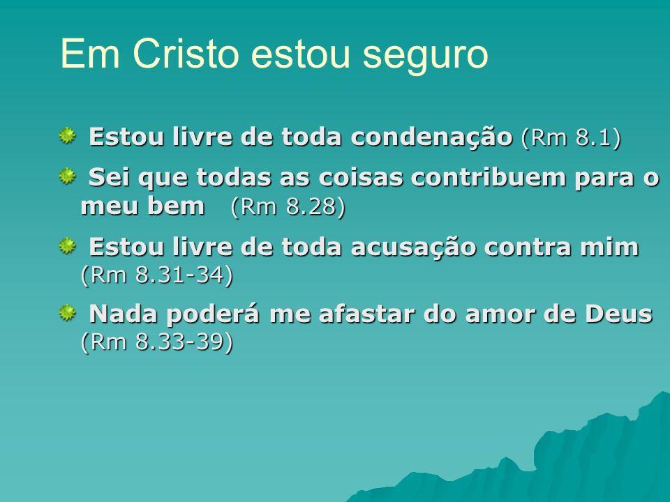 Em Cristo estou seguro Estou livre de toda condenação (Rm 8.1)