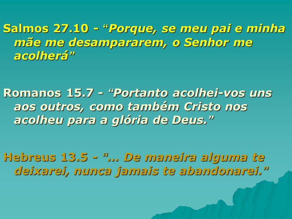 Salmos 27.10 - Porque, se meu pai e minha mãe me desampararem, o Senhor me acolherá