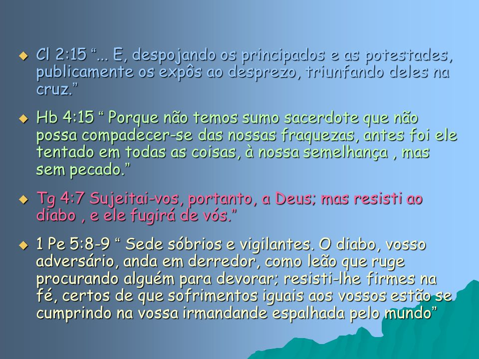 Cl 2:15 ... E, despojando os principados e as potestades, publicamente os expôs ao desprezo, triunfando deles na cruz.