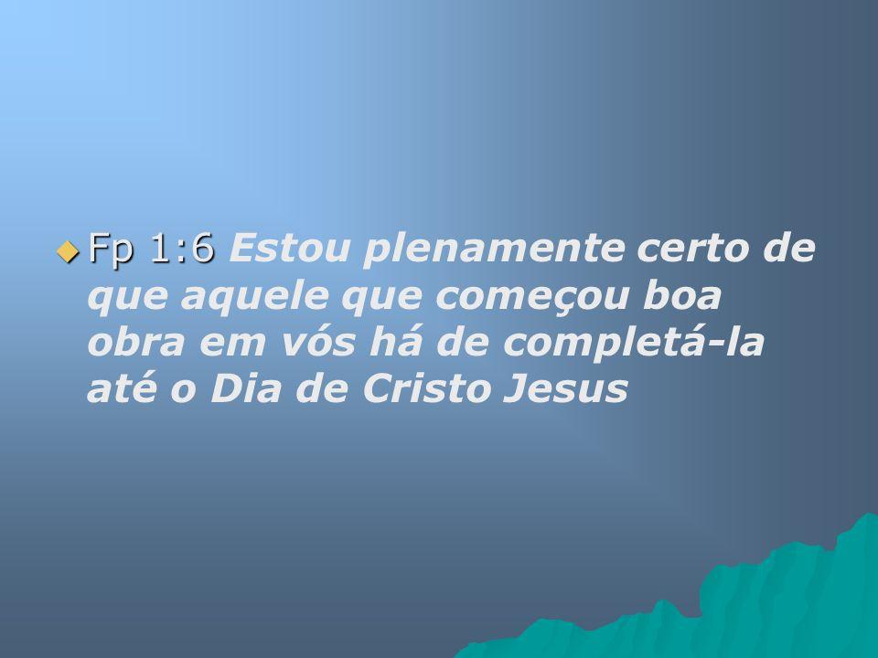 Fp 1:6 Estou plenamente certo de que aquele que começou boa obra em vós há de completá-la até o Dia de Cristo Jesus