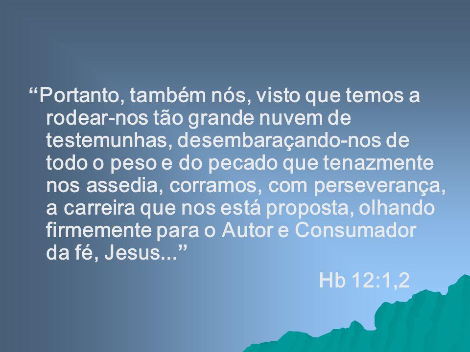 Portanto, também nós, visto que temos a rodear-nos tão grande nuvem de testemunhas, desembaraçando-nos de todo o peso e do pecado que tenazmente nos assedia, corramos, com perseverança, a carreira que nos está proposta, olhando firmemente para o Autor e Consumador da fé, Jesus...