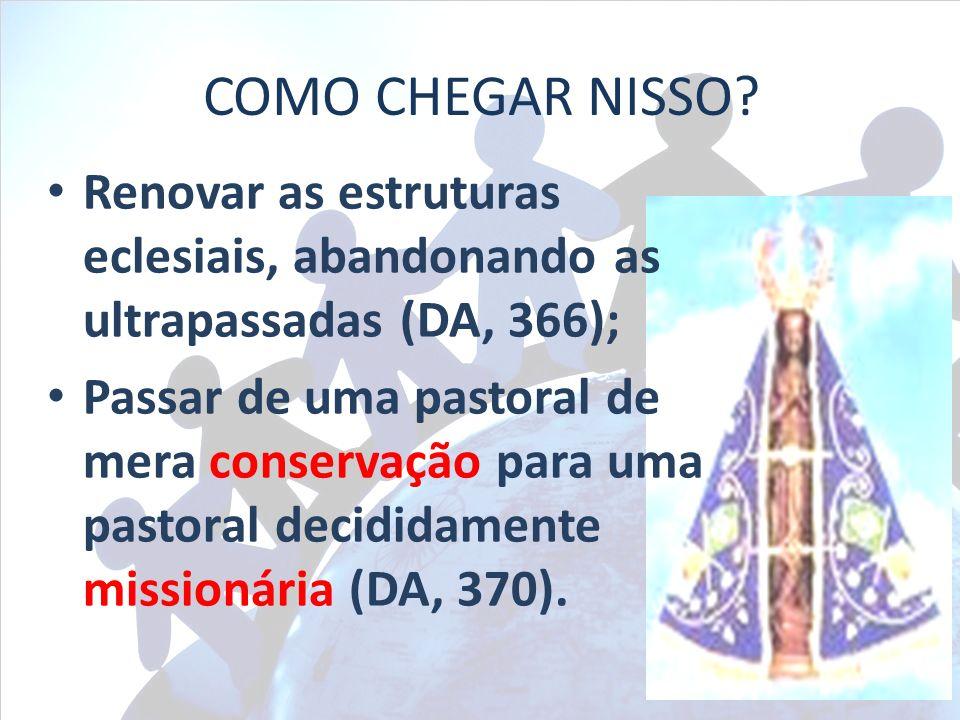 COMO CHEGAR NISSO Renovar as estruturas eclesiais, abandonando as ultrapassadas (DA, 366);