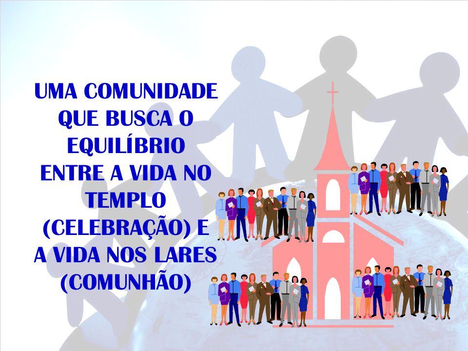 UMA COMUNIDADE QUE BUSCA O EQUILÍBRIO ENTRE A VIDA NO TEMPLO (CELEBRAÇÃO) E A VIDA NOS LARES (COMUNHÃO)