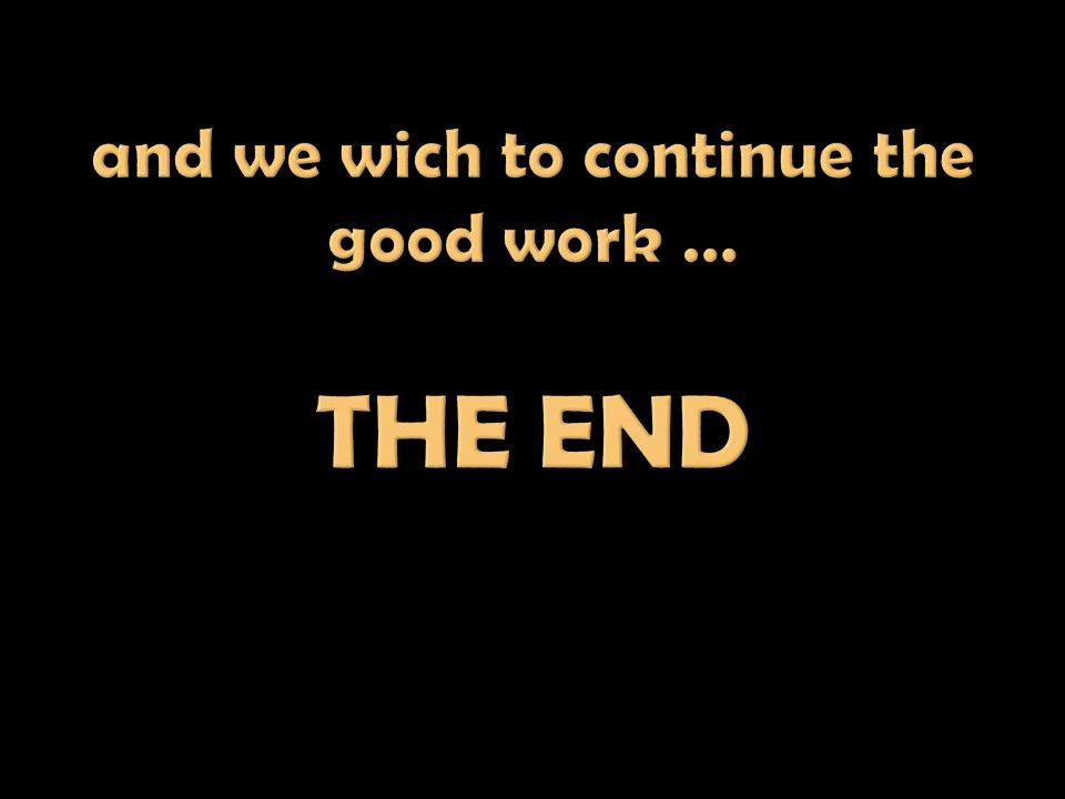 and we wich to continue the good work … THE END