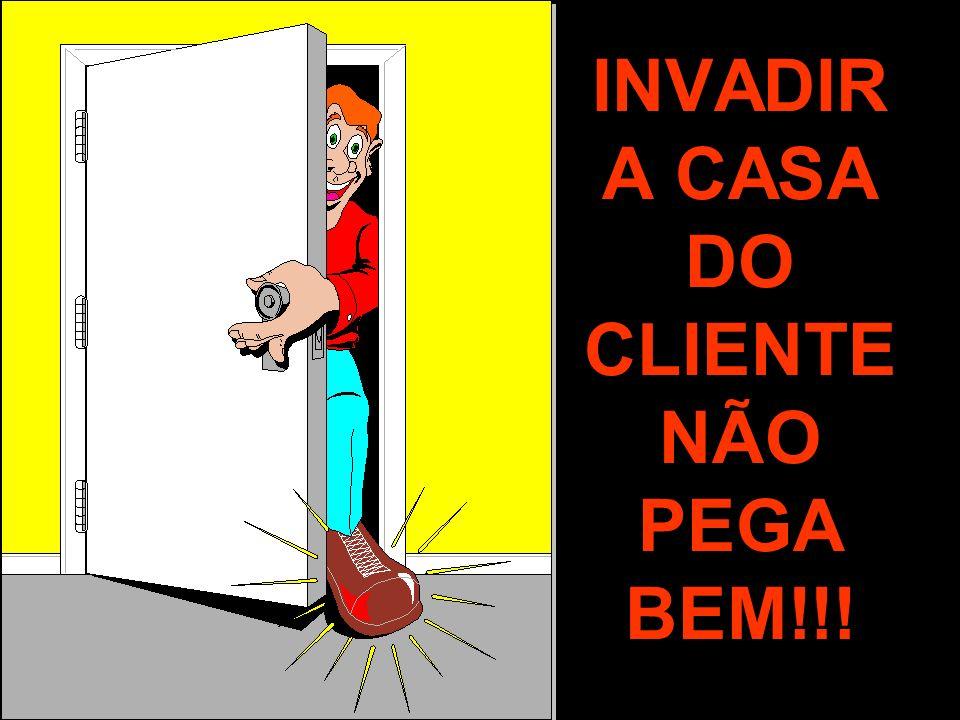 INVADIR A CASA DO CLIENTE NÃO PEGA BEM!!!