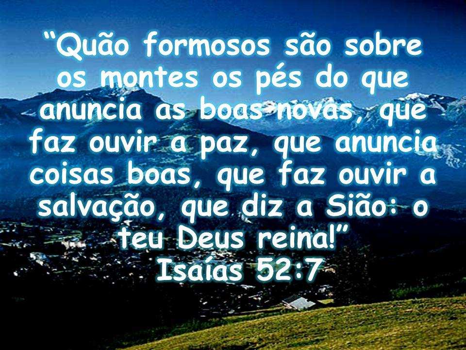 Quão formosos são sobre os montes os pés do que anuncia as boas novas, que faz ouvir a paz, que anuncia coisas boas, que faz ouvir a salvação, que diz a Sião: o teu Deus reina! Isaías 52:7