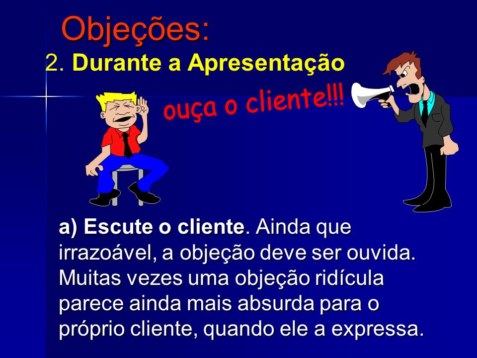 Objeções: 2. Durante a Apresentação ouça o cliente!!!