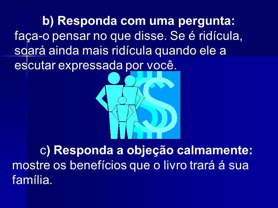 b) Responda com uma pergunta: faça-o pensar no que disse