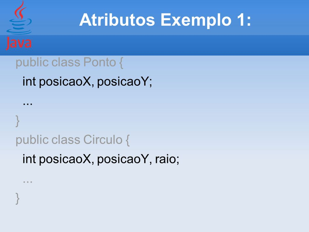 Atributos Exemplo 1: public class Ponto { int posicaoX, posicaoY; ...